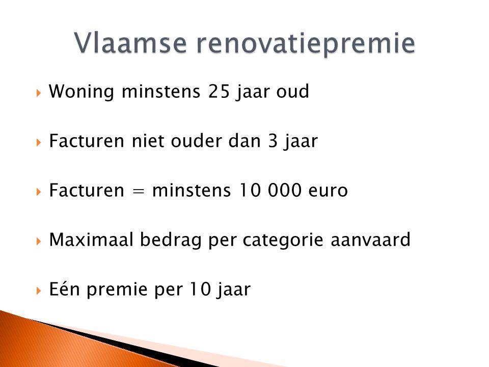  Woning minstens 25 jaar oud  Facturen niet ouder dan 3 jaar  Facturen = minstens 10 000 euro  Maximaal bedrag per categorie aanvaard  Eén premie