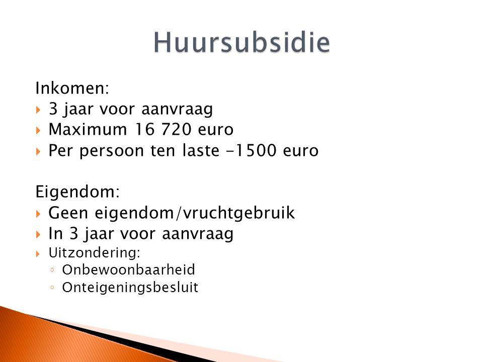 Inkomen:  3 jaar voor aanvraag  Maximum 16 720 euro  Per persoon ten laste -1500 euro Eigendom:  Geen eigendom/vruchtgebruik  In 3 jaar voor aanvraag  Uitzondering: ◦ Onbewoonbaarheid ◦ Onteigeningsbesluit