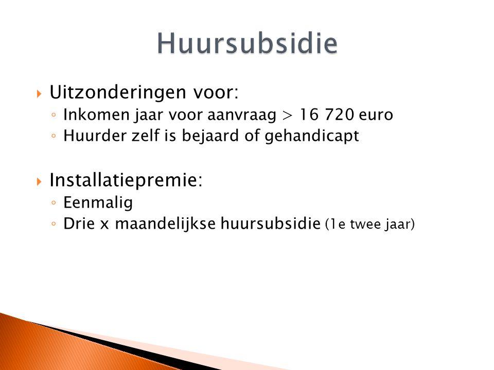  Uitzonderingen voor: ◦ Inkomen jaar voor aanvraag > 16 720 euro ◦ Huurder zelf is bejaard of gehandicapt  Installatiepremie: ◦ Eenmalig ◦ Drie x maandelijkse huursubsidie (1e twee jaar)