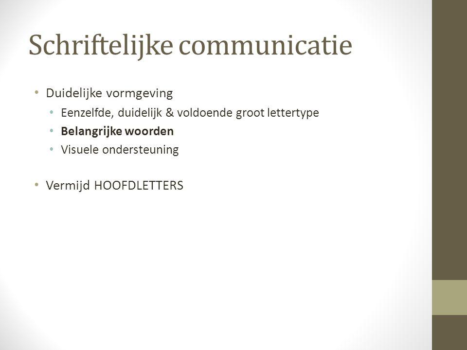 Schriftelijke communicatie Duidelijke vormgeving Eenzelfde, duidelijk & voldoende groot lettertype Belangrijke woorden Visuele ondersteuning Vermijd H