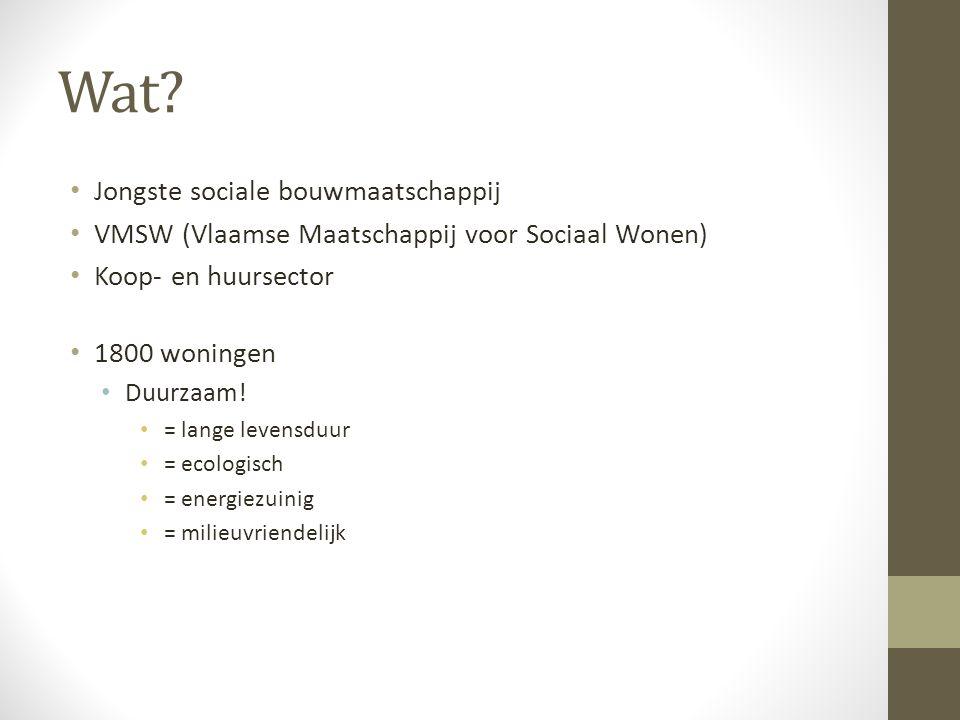 Wat? Jongste sociale bouwmaatschappij VMSW (Vlaamse Maatschappij voor Sociaal Wonen) Koop- en huursector 1800 woningen Duurzaam! = lange levensduur =