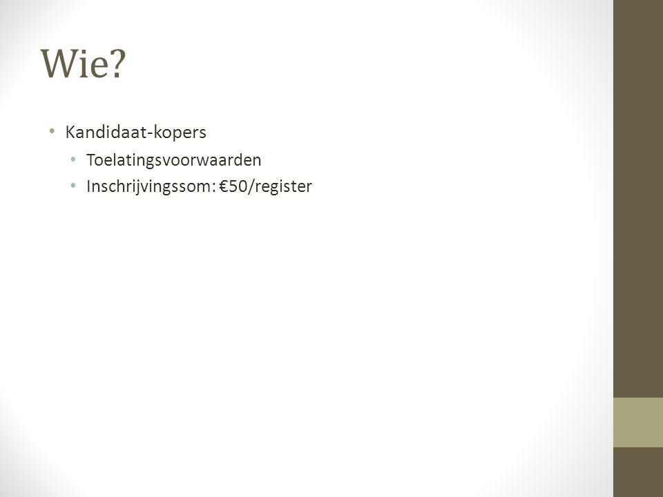 Wie? Kandidaat-kopers Toelatingsvoorwaarden Inschrijvingssom: €50/register
