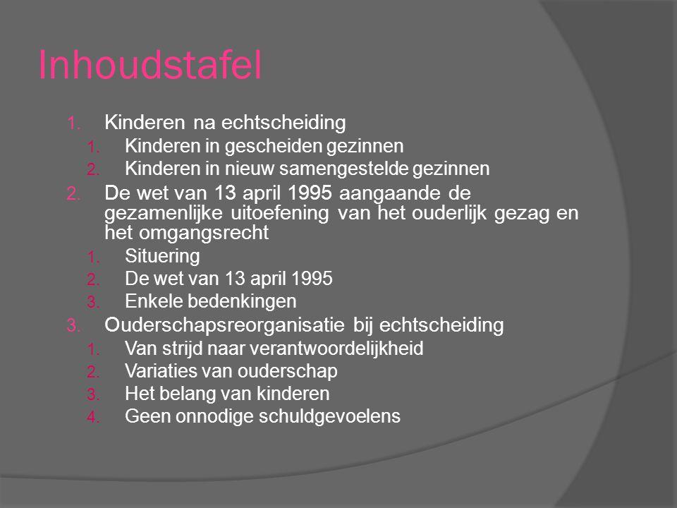 Inhoudstafel 1. Kinderen na echtscheiding 1. Kinderen in gescheiden gezinnen 2. Kinderen in nieuw samengestelde gezinnen 2. De wet van 13 april 1995 a