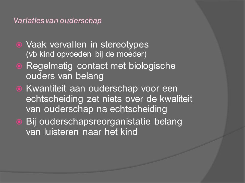 Variaties van ouderschap  Vaak vervallen in stereotypes (vb kind opvoeden bij de moeder)  Regelmatig contact met biologische ouders van belang  Kwa