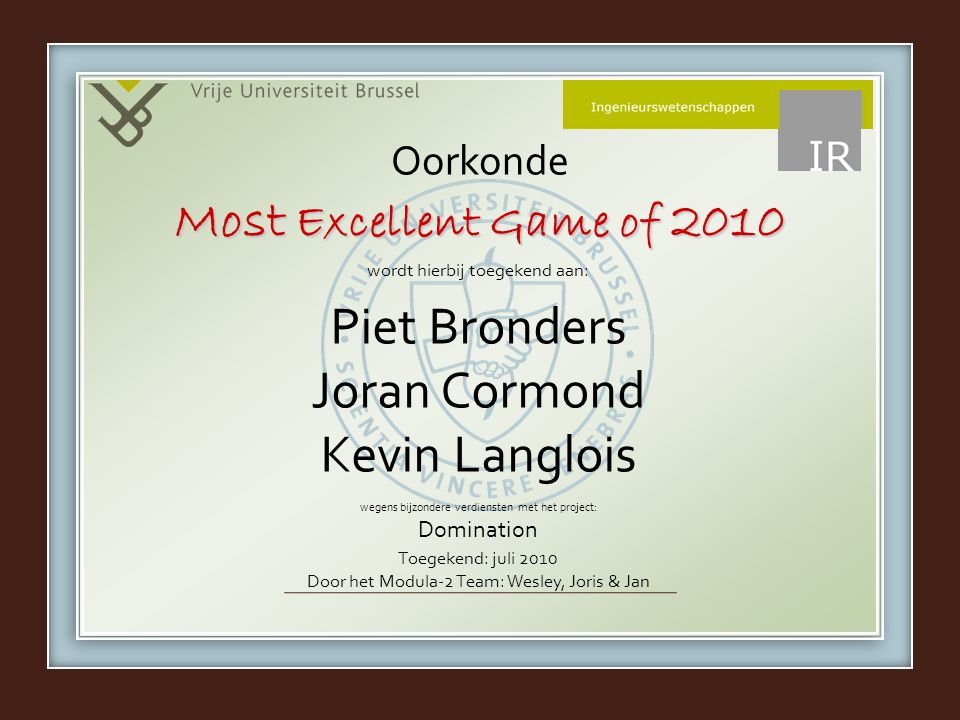 wordt hierbij toegekend aan: wegens bijzondere verdiensten met het project: Domination Oorkonde Piet Bronders Joran Cormond Kevin Langlois Most Excellent Game of 2010 Toegekend: juli 2010 Door het Modula-2 Team: Wesley, Joris & Jan