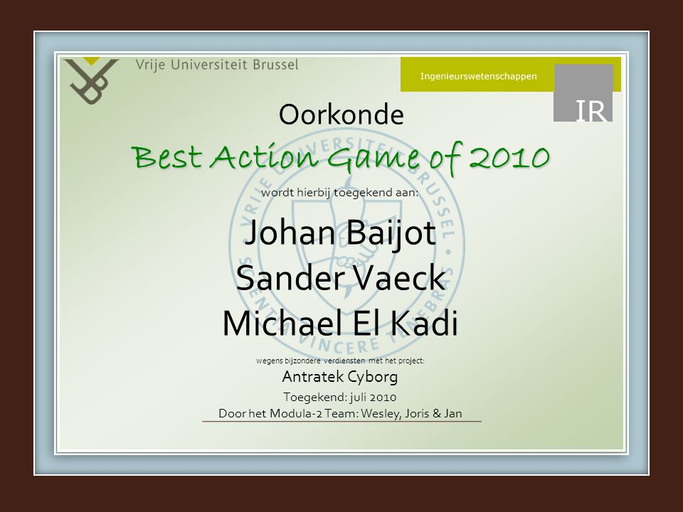 wordt hierbij toegekend aan: wegens bijzondere verdiensten met het project: Antratek Cyborg Oorkonde Johan Baijot Sander Vaeck Michael El Kadi Best Action Game of 2010 Toegekend: juli 2010 Door het Modula-2 Team: Wesley, Joris & Jan
