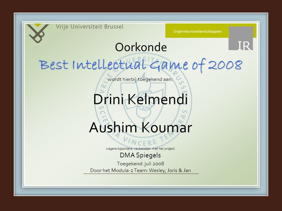 wordt hierbij toegekend aan: wegens bijzondere verdiensten met het project: DMA Spiegels Oorkonde Drini Kelmendi Aushim Koumar Best Intellectual Game of 2008 Toegekend: juli 2008 Door het Modula-2 Team: Wesley, Joris & Jan