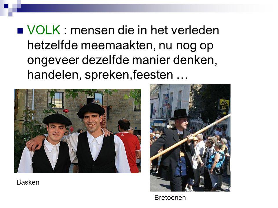 VOLK : mensen die in het verleden hetzelfde meemaakten, nu nog op ongeveer dezelfde manier denken, handelen, spreken,feesten … Basken Bretoenen
