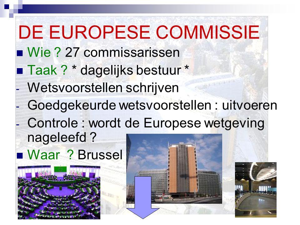 DE EUROPESE COMMISSIE Wie ? 27 commissarissen Taak ? * dagelijks bestuur * - Wetsvoorstellen schrijven - Goedgekeurde wetsvoorstellen : uitvoeren - Co