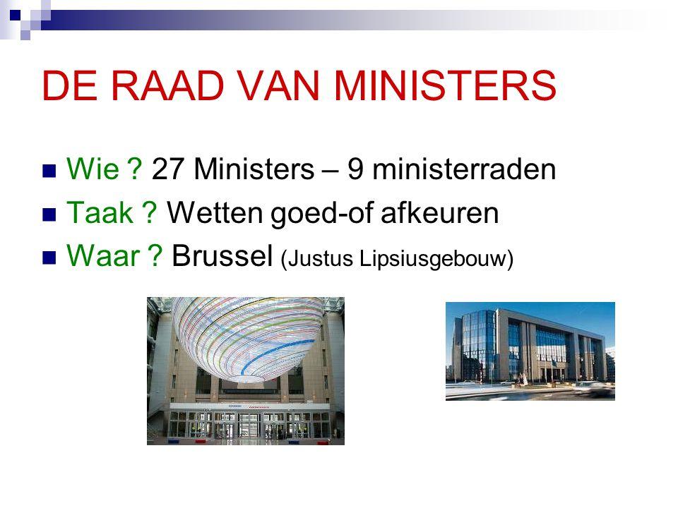 DE RAAD VAN MINISTERS Wie ? 27 Ministers – 9 ministerraden Taak ? Wetten goed-of afkeuren Waar ? Brussel (Justus Lipsiusgebouw)