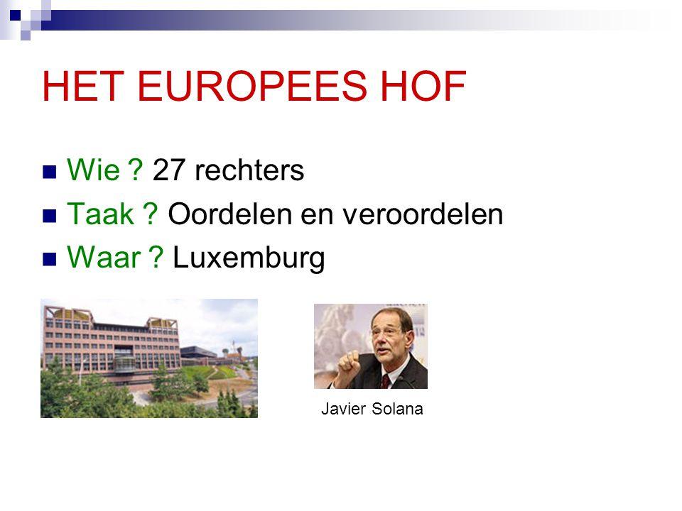 HET EUROPEES HOF Wie ? 27 rechters Taak ? Oordelen en veroordelen Waar ? Luxemburg Javier Solana