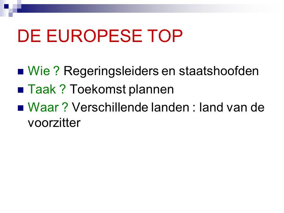 DE EUROPESE TOP Wie ? Regeringsleiders en staatshoofden Taak ? Toekomst plannen Waar ? Verschillende landen : land van de voorzitter