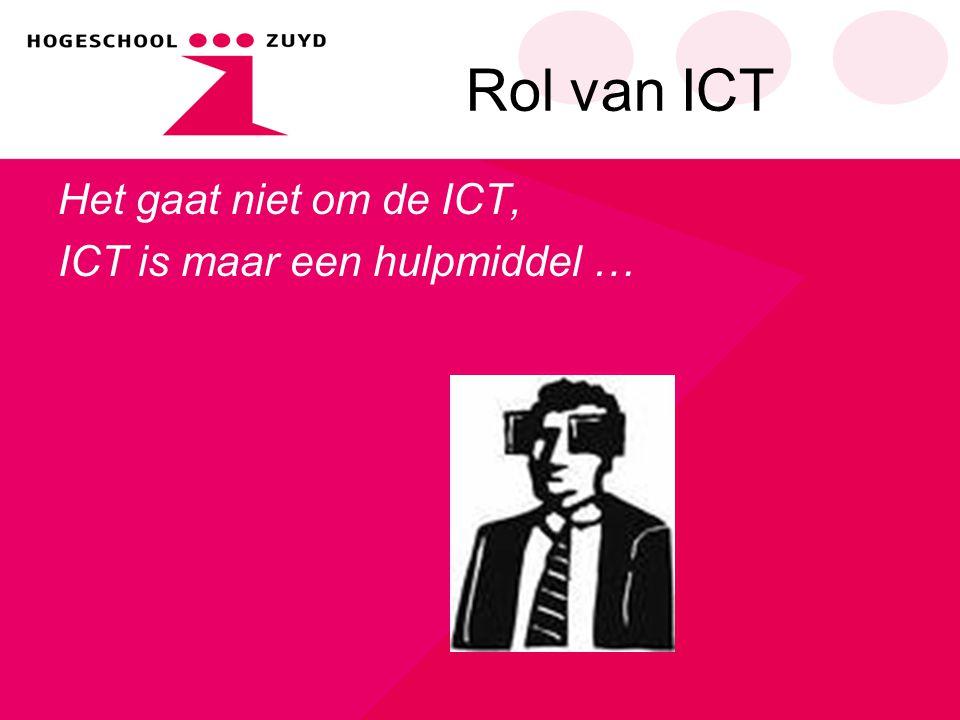Rol van ICT Het gaat niet om de ICT, ICT is maar een hulpmiddel …
