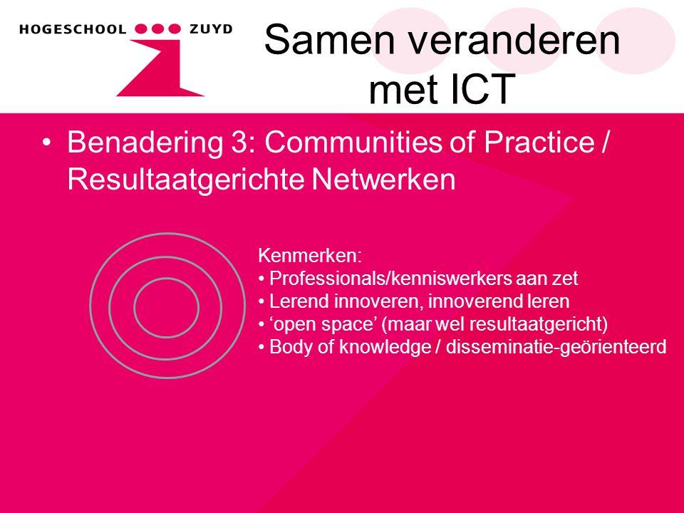 Samen veranderen met ICT Benadering 3: Communities of Practice / Resultaatgerichte Netwerken Kenmerken: Professionals/kenniswerkers aan zet Lerend inn