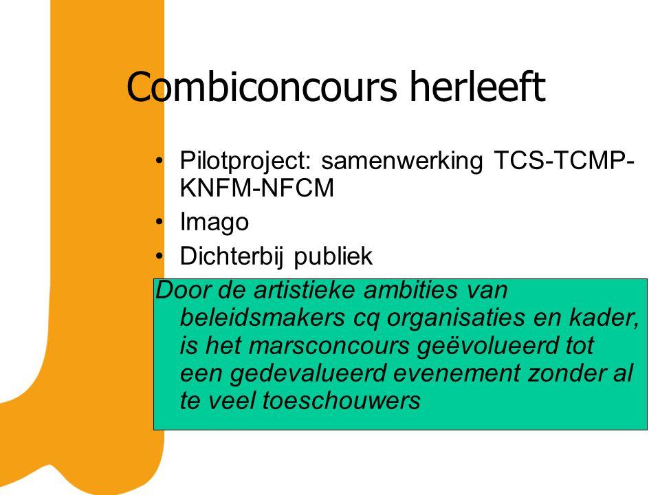 Combiconcours herleeft Pilotproject: samenwerking TCS-TCMP- KNFM-NFCM Imago Dichterbij publiek Door de artistieke ambities van beleidsmakers cq organisaties en kader, is het marsconcours geëvolueerd tot een gedevalueerd evenement zonder al te veel toeschouwers