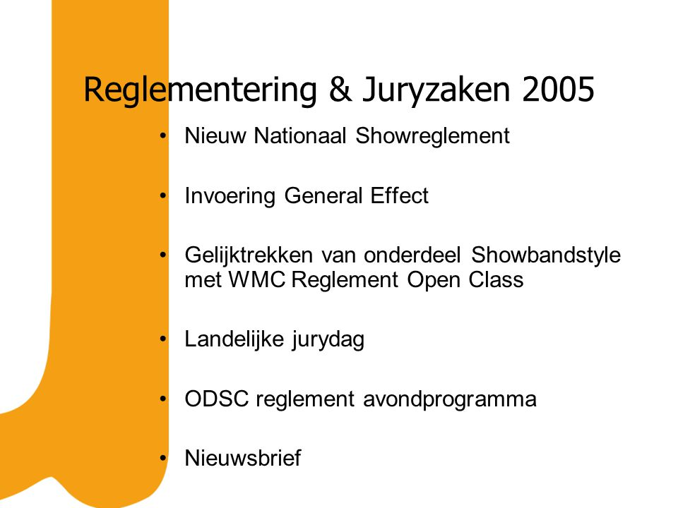 Reglementering & Juryzaken 2005 Nieuw Nationaal Showreglement Invoering General Effect Gelijktrekken van onderdeel Showbandstyle met WMC Reglement Open Class Landelijke jurydag ODSC reglement avondprogramma Nieuwsbrief