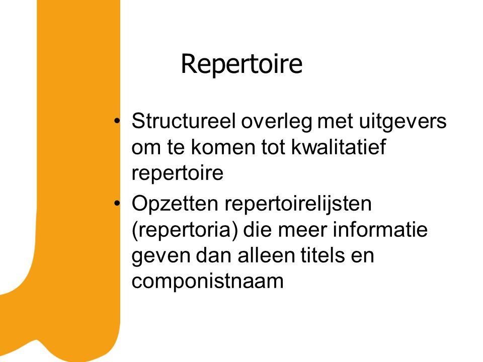 Repertoire Structureel overleg met uitgevers om te komen tot kwalitatief repertoire Opzetten repertoirelijsten (repertoria) die meer informatie geven dan alleen titels en componistnaam