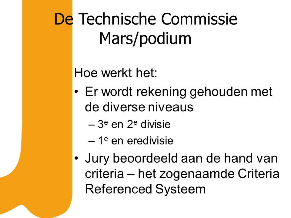 De Technische Commissie Mars/podium Hoe werkt het: Er wordt rekening gehouden met de diverse niveaus –3 e en 2 e divisie –1 e en eredivisie Jury beoordeeld aan de hand van criteria – het zogenaamde Criteria Referenced Systeem
