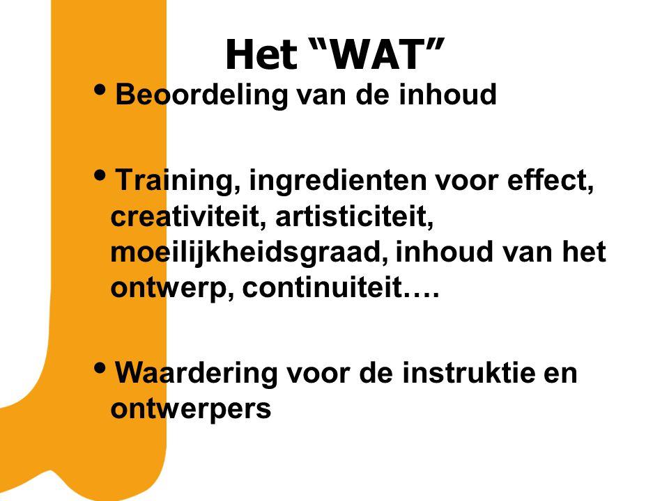 Het WAT  Beoordeling van de inhoud  Training, ingredienten voor effect, creativiteit, artisticiteit, moeilijkheidsgraad, inhoud van het ontwerp, continuiteit….