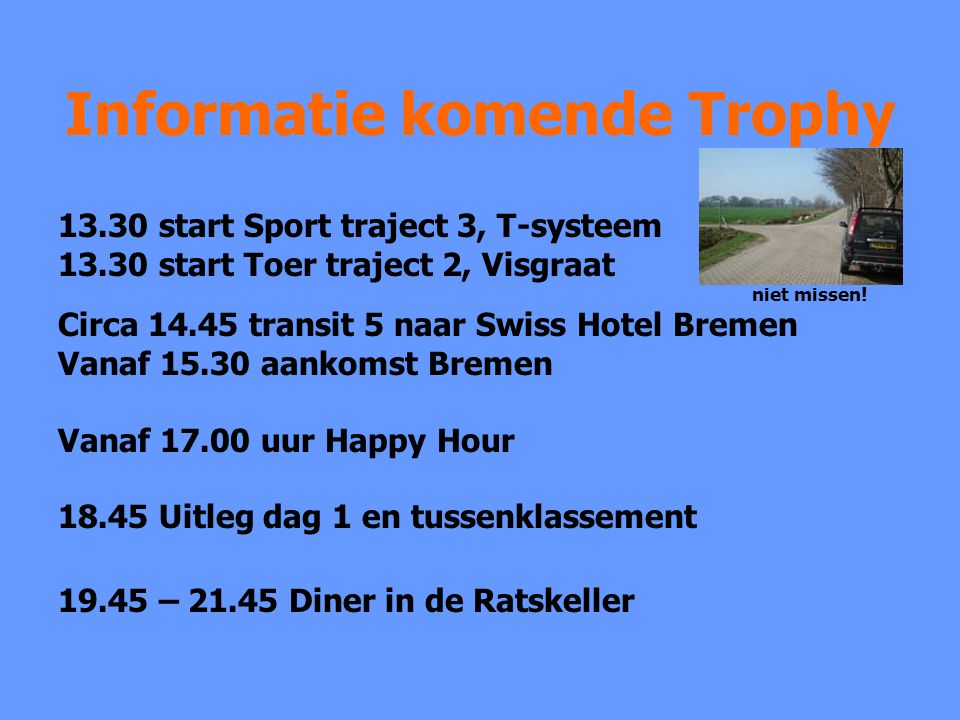Informatie komende Trophy 13.30 start Sport traject 3, T-systeem 13.30 start Toer traject 2, Visgraat niet missen! Circa 14.45 transit 5 naar Swiss Ho