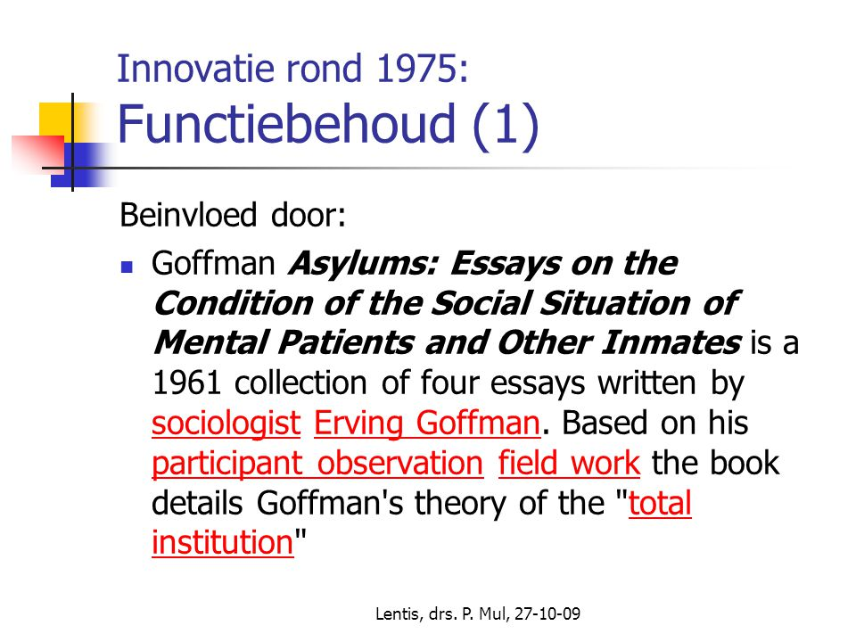 Lentis, drs. P. Mul, 27-10-09 Innovatie rond 1975: Functiebehoud (1) Beinvloed door: Goffman Asylums: Essays on the Condition of the Social Situation