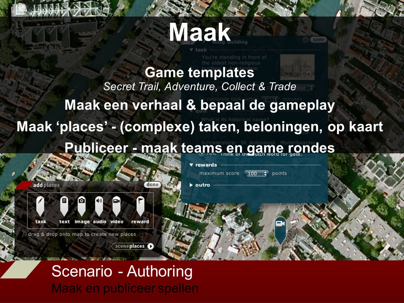 Scenario - Authoring Maak en publiceer spellen Maak Game templates Secret Trail, Adventure, Collect & Trade Maak een verhaal & bepaal de gameplay Maak 'places' - (complexe) taken, beloningen, op kaart Publiceer - maak teams en game rondes