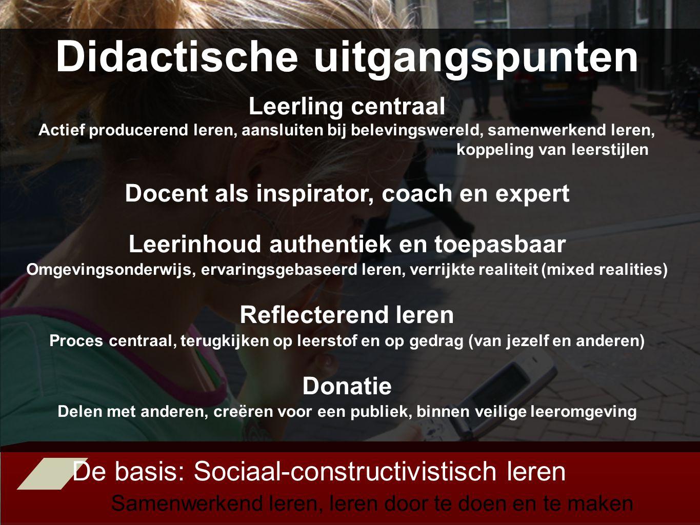 De basis: Sociaal-constructivistisch leren Samenwerkend leren, leren door te doen en te maken Didactische uitgangspunten Leerling centraal Actief producerend leren, aansluiten bij belevingswereld, samenwerkend leren, koppeling van leerstijlen Docent als inspirator, coach en expert Leerinhoud authentiek en toepasbaar Omgevingsonderwijs, ervaringsgebaseerd leren, verrijkte realiteit (mixed realities) Reflecterend leren Proces centraal, terugkijken op leerstof en op gedrag (van jezelf en anderen) Donatie Delen met anderen, creëren voor een publiek, binnen veilige leeromgeving
