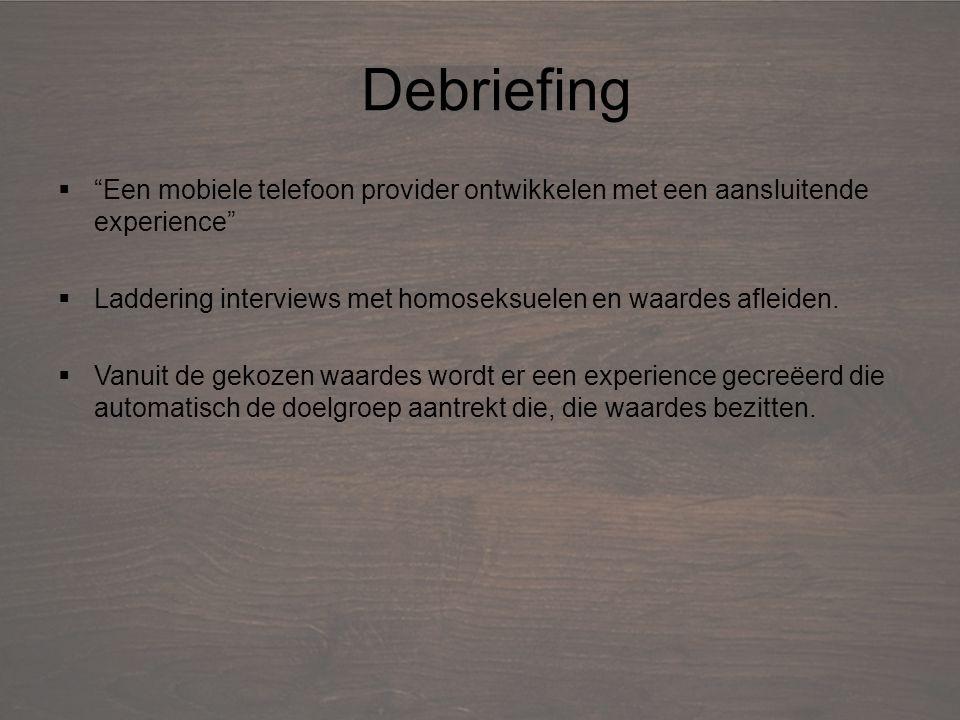 Debriefing  Een mobiele telefoon provider ontwikkelen met een aansluitende experience  Laddering interviews met homoseksuelen en waardes afleiden.