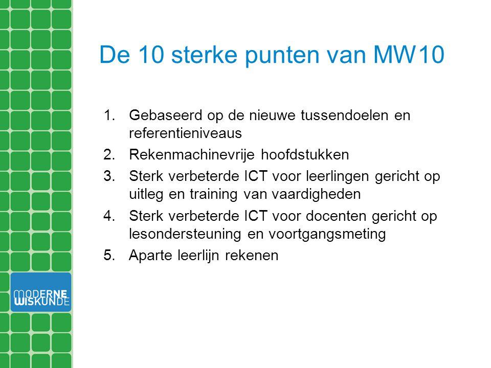 De 10 sterke punten van MW10 1.Gebaseerd op de nieuwe tussendoelen en referentieniveaus 2.Rekenmachinevrije hoofdstukken 3.Sterk verbeterde ICT voor l