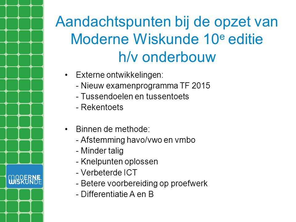 Aandachtspunten bij de opzet van Moderne Wiskunde 10 e editie h/v onderbouw Externe ontwikkelingen: - Nieuw examenprogramma TF 2015 - Tussendoelen en