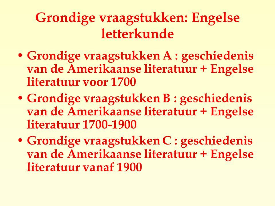 Grondige vraagstukken: Engelse letterkunde Grondige vraagstukken A : geschiedenis van de Amerikaanse literatuur + Engelse literatuur voor 1700 Grondige vraagstukken B : geschiedenis van de Amerikaanse literatuur + Engelse literatuur 1700-1900 Grondige vraagstukken C : geschiedenis van de Amerikaanse literatuur + Engelse literatuur vanaf 1900