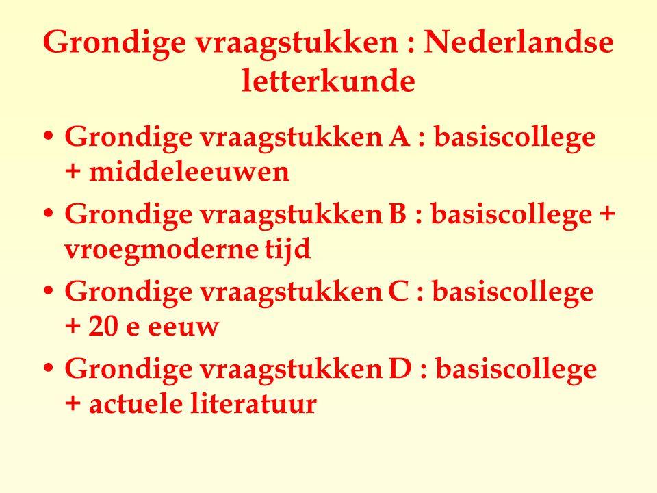 Grondige vraagstukken : Nederlandse letterkunde Grondige vraagstukken A : basiscollege + middeleeuwen Grondige vraagstukken B : basiscollege + vroegmoderne tijd Grondige vraagstukken C : basiscollege + 20 e eeuw Grondige vraagstukken D : basiscollege + actuele literatuur