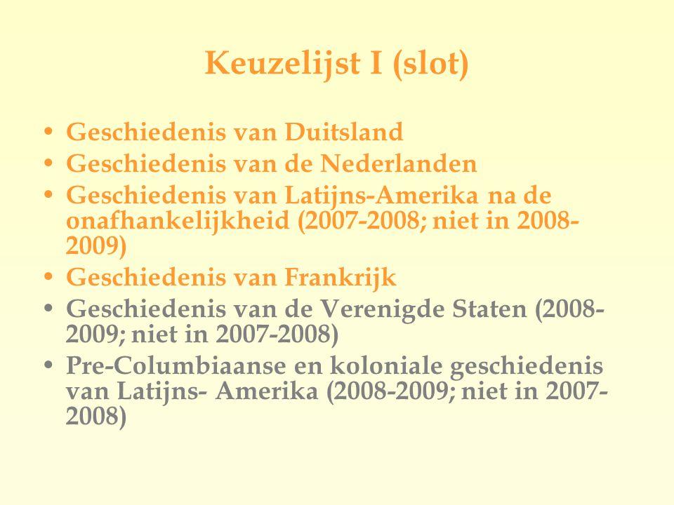Keuzelijst I (slot)  Geschiedenis van Duitsland Geschiedenis van de Nederlanden Geschiedenis van Latijns-Amerika na de onafhankelijkheid (2007-2008; niet in 2008- 2009)  Geschiedenis van Frankrijk Geschiedenis van de Verenigde Staten (2008- 2009; niet in 2007-2008) Pre-Columbiaanse en koloniale geschiedenis van Latijns- Amerika (2008-2009; niet in 2007- 2008)
