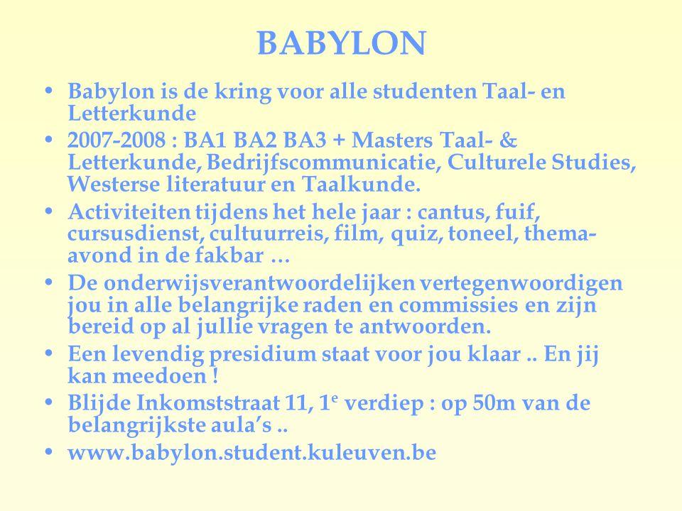 BABYLON Babylon is de kring voor alle studenten Taal- en Letterkunde 2007-2008 : BA1 BA2 BA3 + Masters Taal- & Letterkunde, Bedrijfscommunicatie, Culturele Studies, Westerse literatuur en Taalkunde.