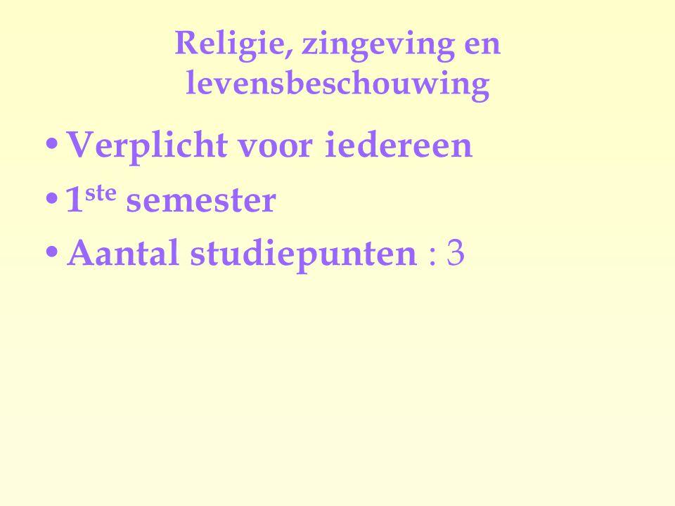 Religie, zingeving en levensbeschouwing Verplicht voor iedereen 1 ste semester Aantal studiepunten : 3