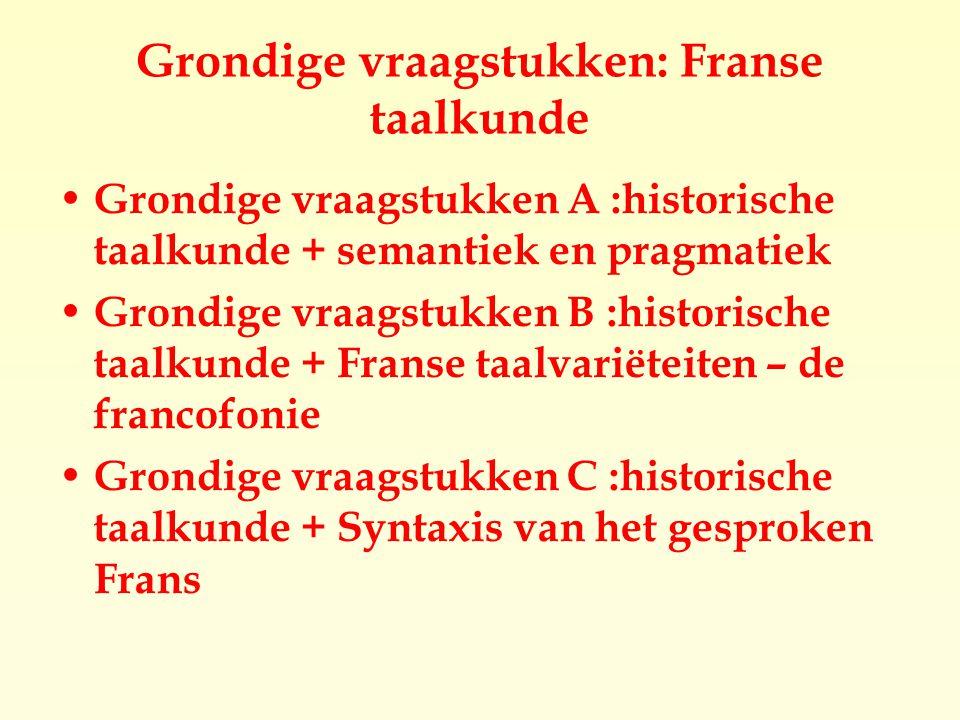 Grondige vraagstukken: Franse taalkunde Grondige vraagstukken A :historische taalkunde + semantiek en pragmatiek Grondige vraagstukken B :historische taalkunde + Franse taalvariëteiten – de francofonie Grondige vraagstukken C :historische taalkunde + Syntaxis van het gesproken Frans