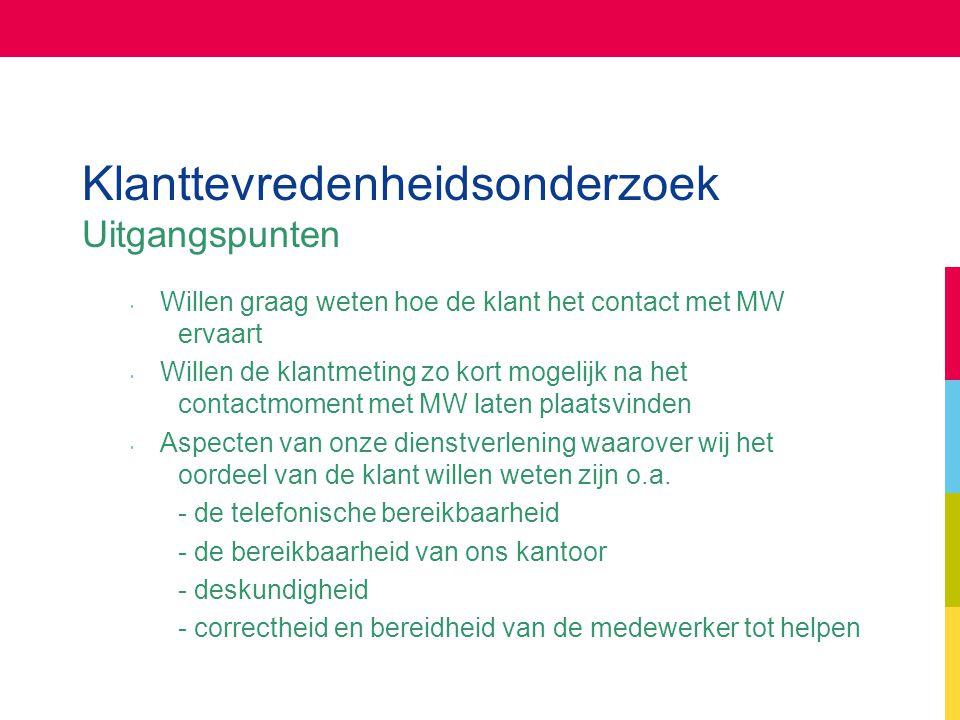Klanttevredenheidsonderzoek Uitgangspunten Willen graag weten hoe de klant het contact met MW ervaart Willen de klantmeting zo kort mogelijk na het co