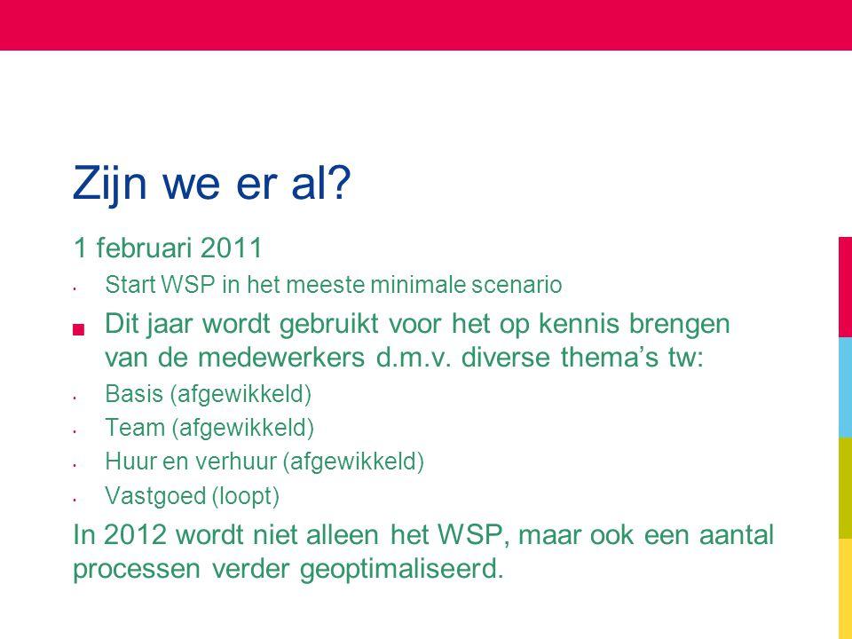 Zijn we er al? 1 februari 2011 Start WSP in het meeste minimale scenario  Dit jaar wordt gebruikt voor het op kennis brengen van de medewerkers d.m.v