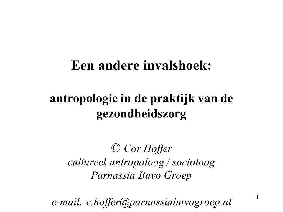 1 Een andere invalshoek: antropologie in de praktijk van de gezondheidszorg © Cor Hoffer cultureel antropoloog / socioloog Parnassia Bavo Groep e-mail: c.hoffer@parnassiabavogroep.nl