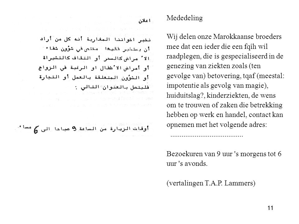 11 Mededeling Wij delen onze Marokkaanse broeders mee dat een ieder die een fqîh wil raadplegen, die is gespecialiseerd in de genezing van ziekten zoals (ten gevolge van) betovering, tqaf (meestal: impotentie als gevolg van magie), huiduitslag?, kinderziekten, de wens om te trouwen of zaken die betrekking hebben op werk en handel, contact kan opnemen met het volgende adres:.......................................