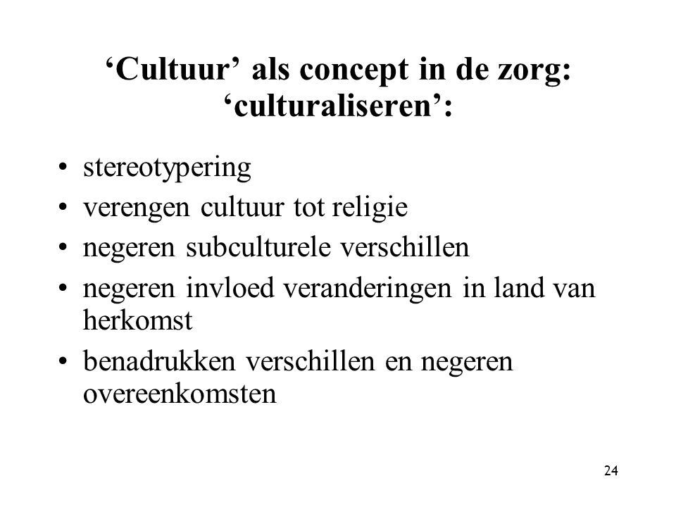 24 'Cultuur' als concept in de zorg: 'culturaliseren': stereotypering verengen cultuur tot religie negeren subculturele verschillen negeren invloed veranderingen in land van herkomst benadrukken verschillen en negeren overeenkomsten