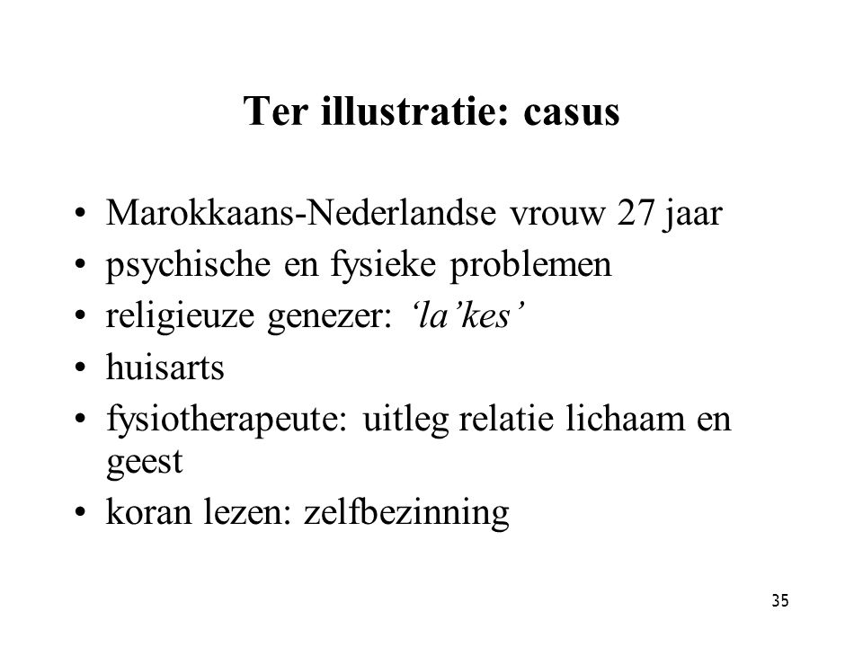 35 Ter illustratie: casus Marokkaans-Nederlandse vrouw 27 jaar psychische en fysieke problemen religieuze genezer: 'la'kes' huisarts fysiotherapeute: uitleg relatie lichaam en geest koran lezen: zelfbezinning