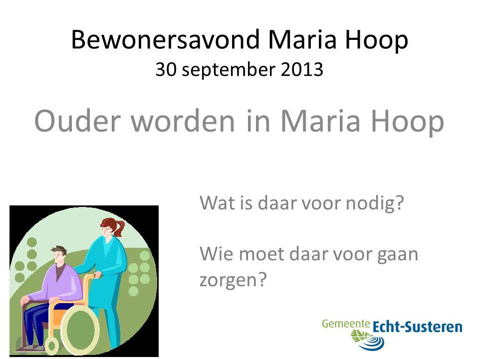 Bewonersavond Maria Hoop 30 september 2013 Ouder worden in Maria Hoop Wat is daar voor nodig? Wie moet daar voor gaan zorgen?