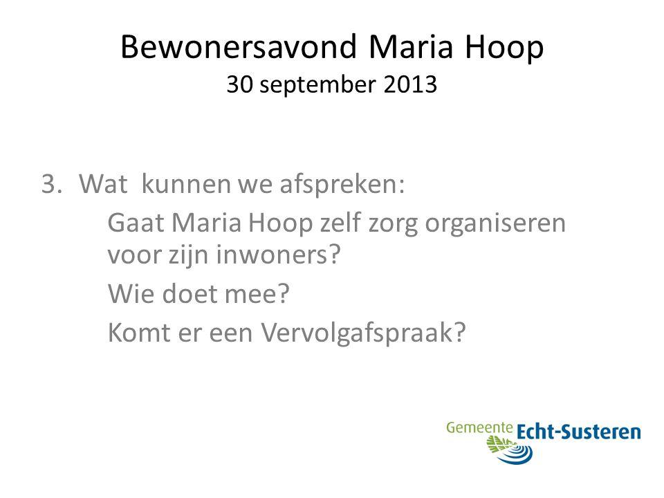 Bewonersavond Maria Hoop 30 september 2013 3.Wat kunnen we afspreken: Gaat Maria Hoop zelf zorg organiseren voor zijn inwoners? Wie doet mee? Komt er