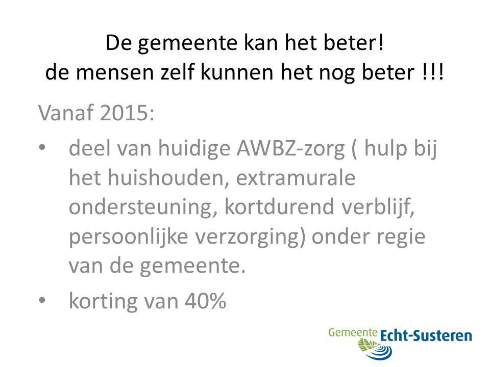 De gemeente kan het beter! de mensen zelf kunnen het nog beter !!! Vanaf 2015: deel van huidige AWBZ-zorg ( hulp bij het huishouden, extramurale onder