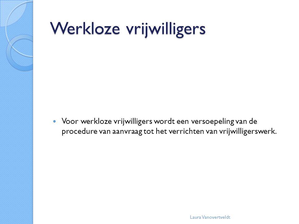 Werkloze vrijwilligers Voor werkloze vrijwilligers wordt een versoepeling van de procedure van aanvraag tot het verrichten van vrijwilligerswerk. Laur