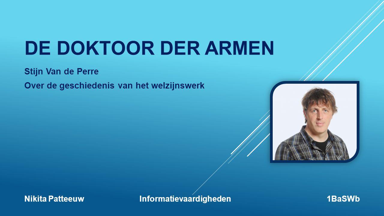 DE DOKTOOR DER ARMEN Stijn Van de Perre Over de geschiedenis van het welzijnswerk Nikita Patteeuw Informatievaardigheden1BaSWb
