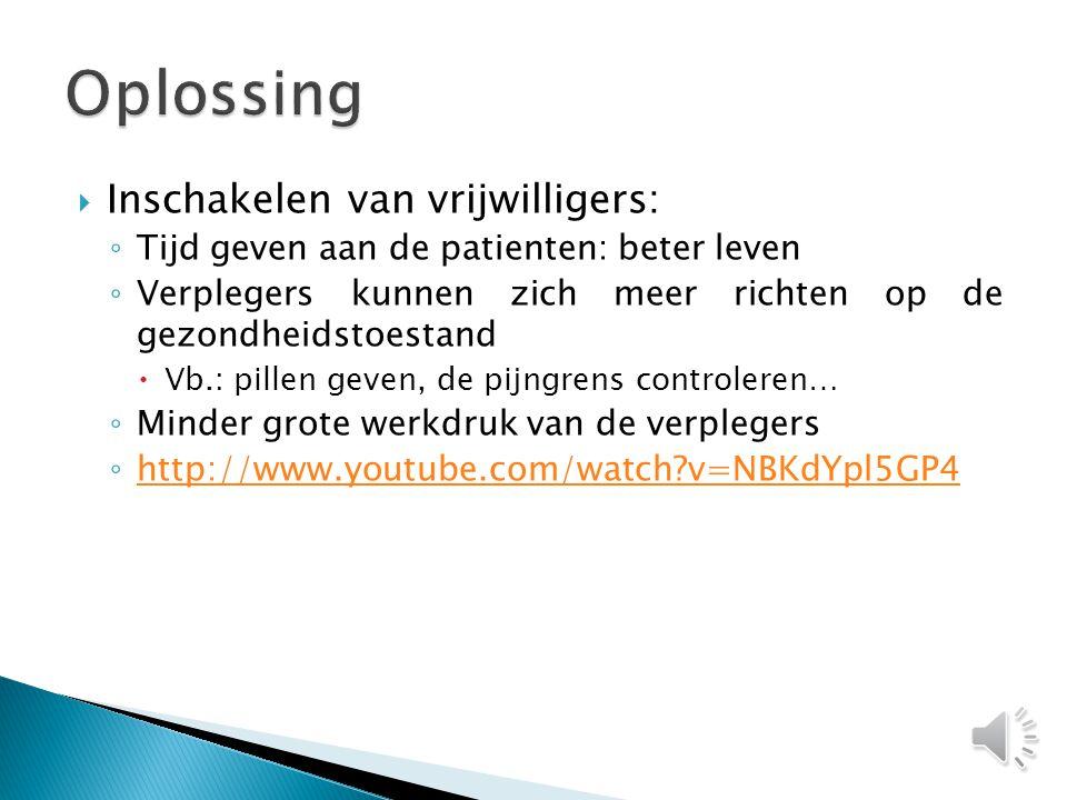  Inschakelen van vrijwilligers: ◦ Tijd geven aan de patienten: beter leven ◦ Verplegers kunnen zich meer richten op de gezondheidstoestand  Vb.: pillen geven, de pijngrens controleren… ◦ Minder grote werkdruk van de verplegers ◦ http://www.youtube.com/watch?v=NBKdYpl5GP4 http://www.youtube.com/watch?v=NBKdYpl5GP4