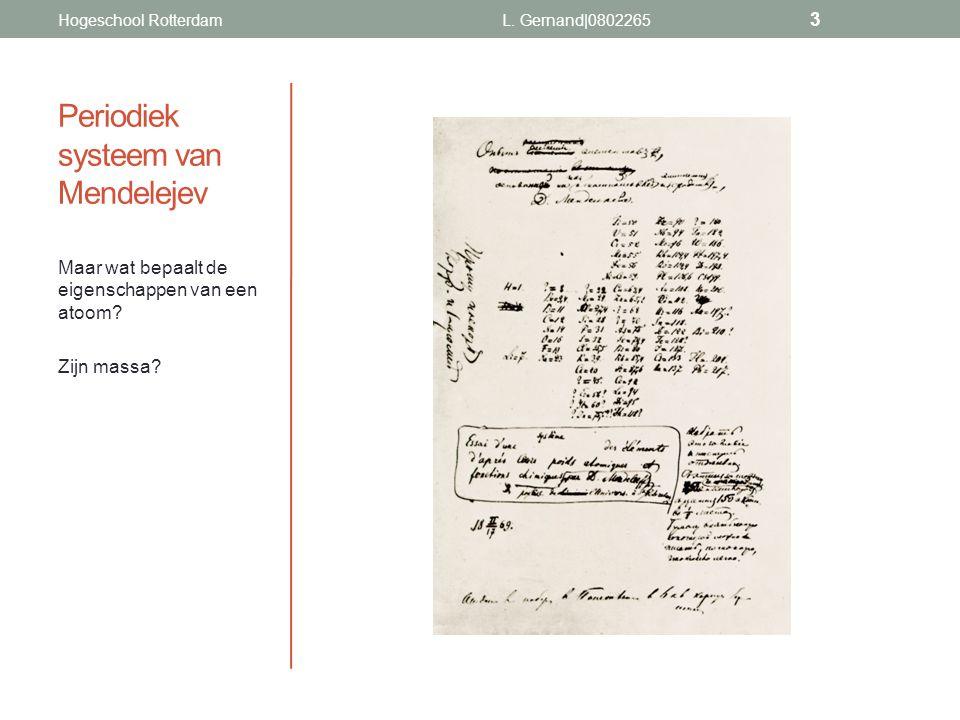 Periodiek systeem van Mendelejev Maar wat bepaalt de eigenschappen van een atoom? Zijn massa? L. Gernand|0802265 3 Hogeschool Rotterdam
