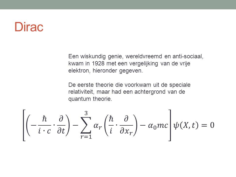 Dirac Een wiskundig genie, wereldvreemd en anti-sociaal, kwam in 1928 met een vergelijking van de vrije elektron, hieronder gegeven. De eerste theorie